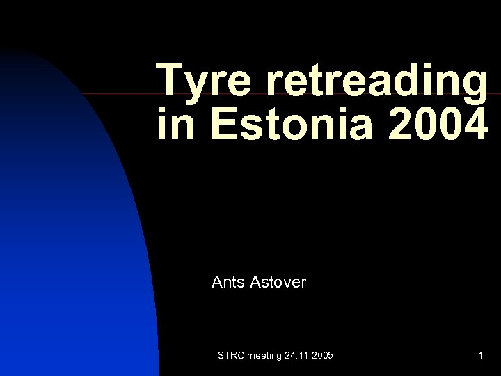 Tyre retreading in Estonia 2004 Ants Astover STRO meeting 24. 11. 2005 1