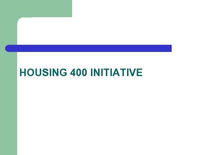 HOUSING 400 INITIATIVE