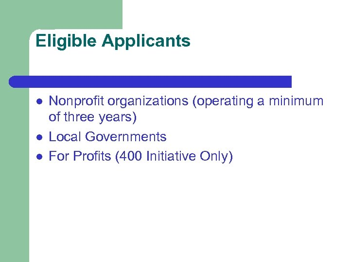 Eligible Applicants l l l Nonprofit organizations (operating a minimum of three years) Local
