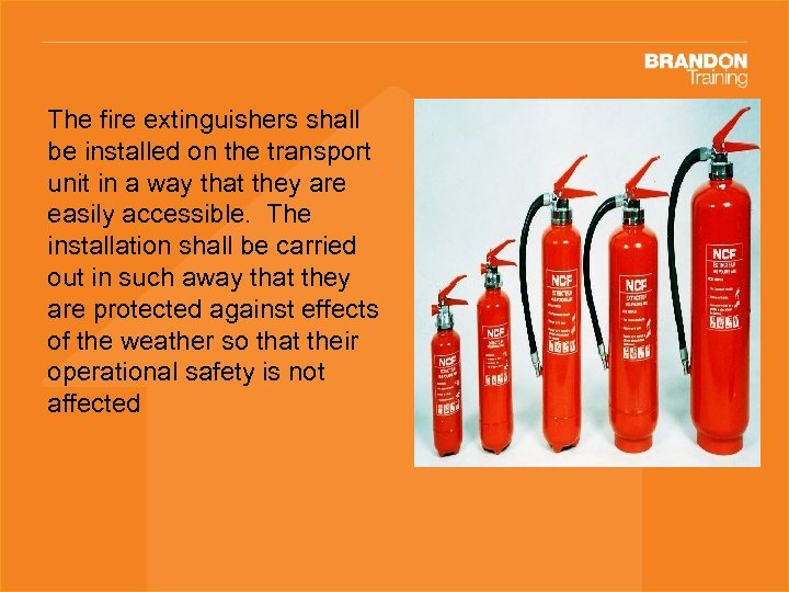 The fire extinguishers shall be installed on the transport unit in a way that