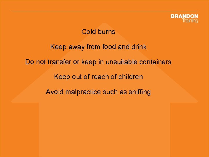 Cold burns Keep away from food and drink Do not transfer or keep in