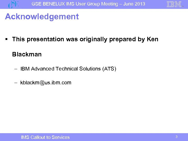 GSE BENELUX IMS User Group Meeting – June 2013 Acknowledgement § This presentation was