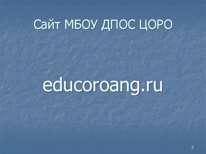 Сайт МБОУ ДПОС ЦОРО educoroang. ru 2