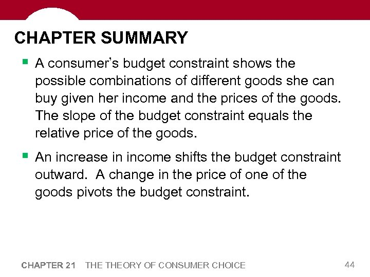 CHAPTER SUMMARY § A consumer's budget constraint shows the possible combinations of different goods