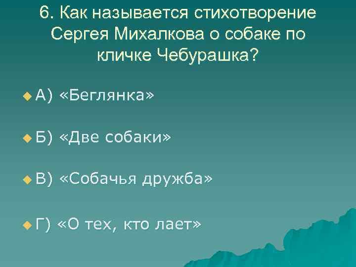 6. Как называется стихотворение Сергея Михалкова о собаке по кличке Чебурашка? u А) «Беглянка»