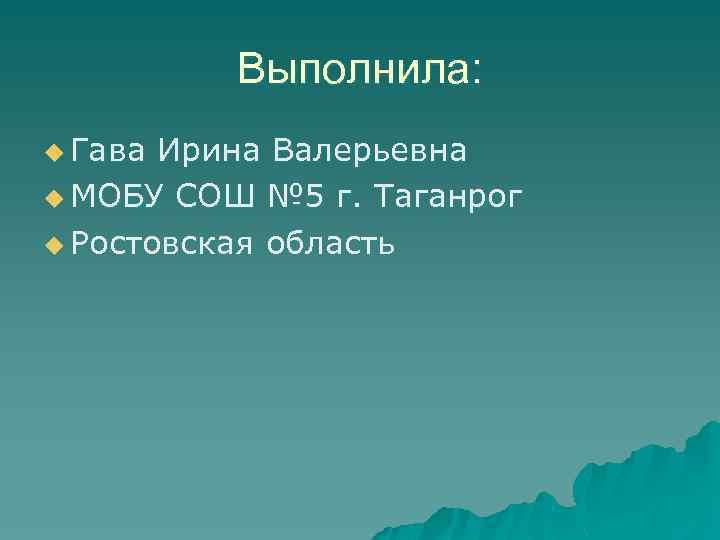 Выполнила: u Гава Ирина Валерьевна u МОБУ СОШ № 5 г. Таганрог u Ростовская