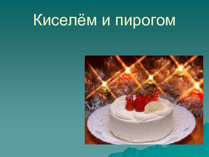 Киселём и пирогом