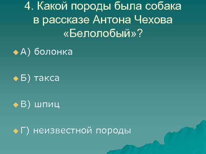 4. Какой породы была собака в рассказе Антона Чехова «Белолобый» ? u А) болонка