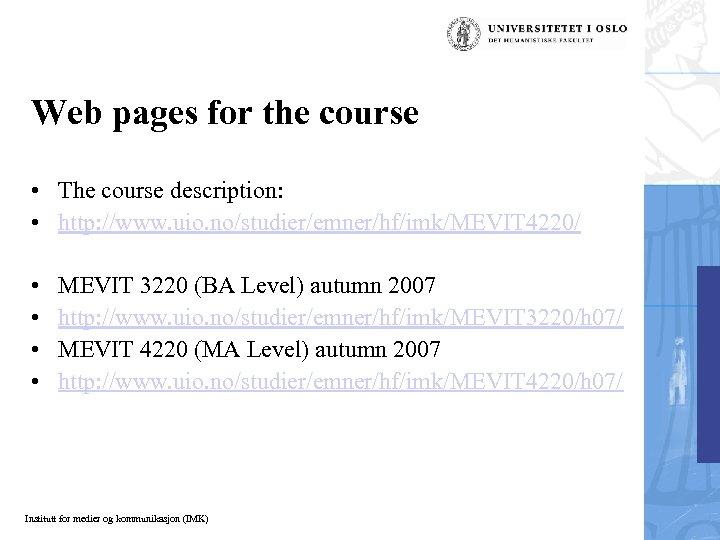 Web pages for the course • The course description: • http: //www. uio. no/studier/emner/hf/imk/MEVIT