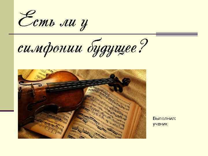 Есть ли у симфонии будущее? Выполнил: ученик