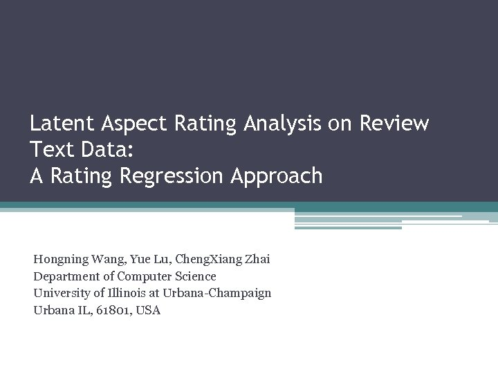 Latent Aspect Rating Analysis on Review Text Data: A Rating Regression Approach Hongning Wang,