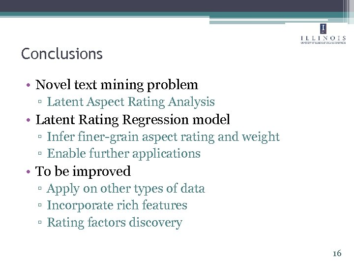 Conclusions • Novel text mining problem ▫ Latent Aspect Rating Analysis • Latent Rating