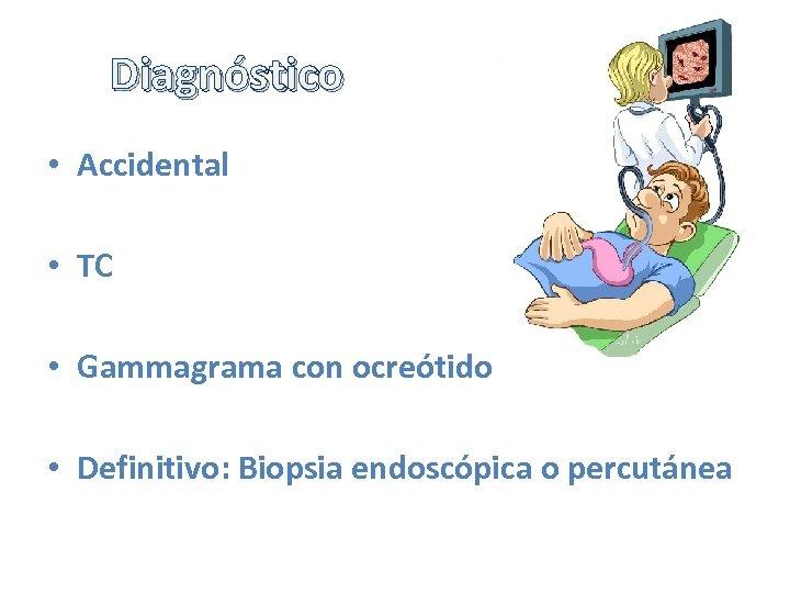Diagnóstico • Accidental • TC • Gammagrama con ocreótido • Definitivo: Biopsia endoscópica o