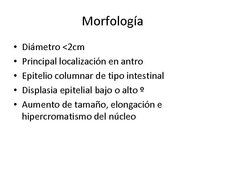 Morfología • • • Diámetro <2 cm Principal localización en antro Epitelio columnar de