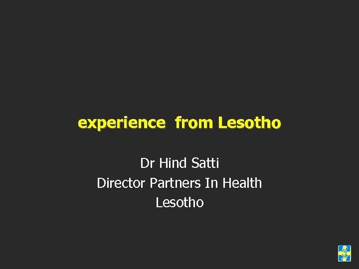 experience from Lesotho Dr Hind Satti Director Partners In Health Lesotho