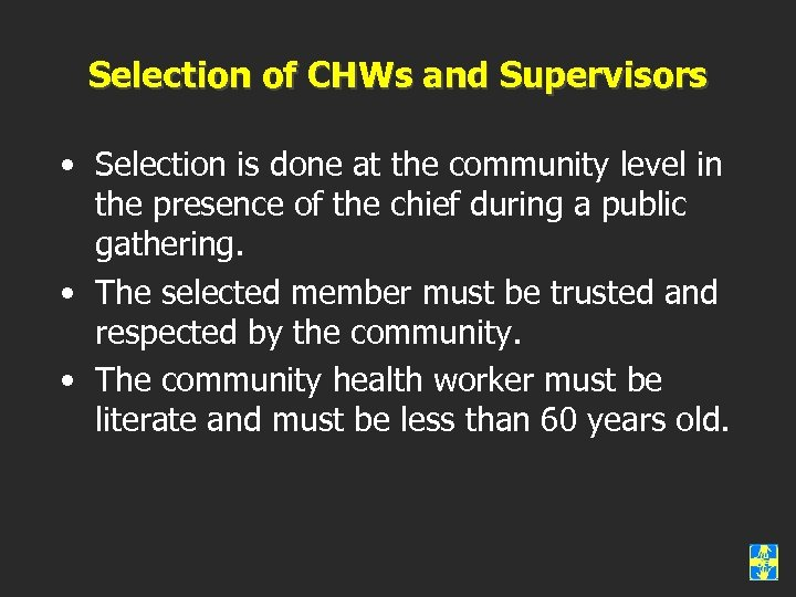 Selection of CHWs and Supervisors • Selection is done at the community level in