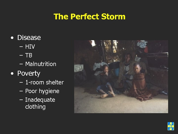 The Perfect Storm • Disease – HIV – TB – Malnutrition • Poverty –