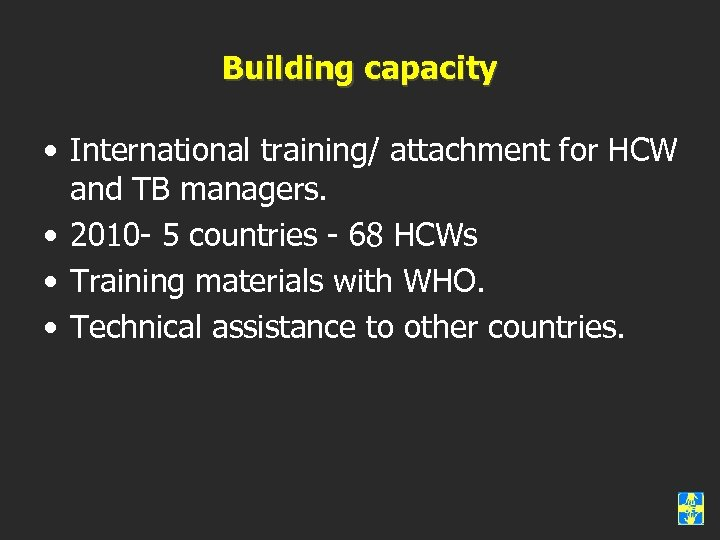 Building capacity • International training/ attachment for HCW and TB managers. • 2010 -