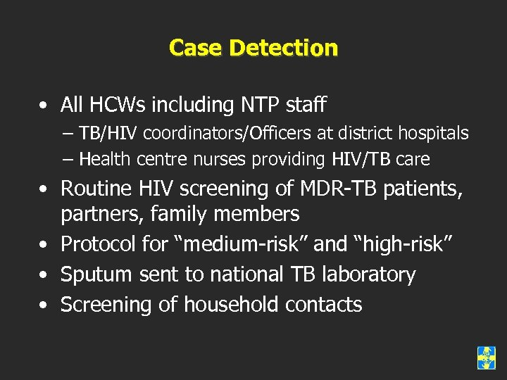 Case Detection • All HCWs including NTP staff – TB/HIV coordinators/Officers at district hospitals