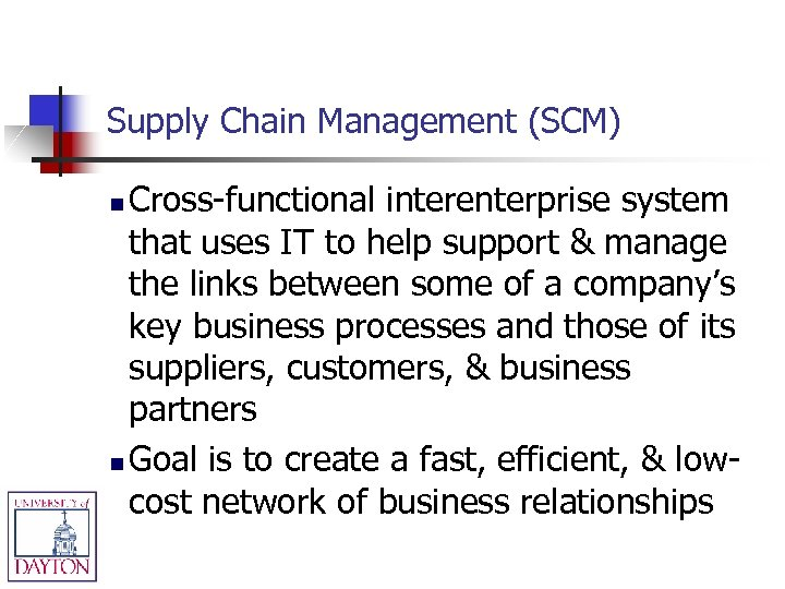 Supply Chain Management (SCM) Cross-functional interenterprise system that uses IT to help support &