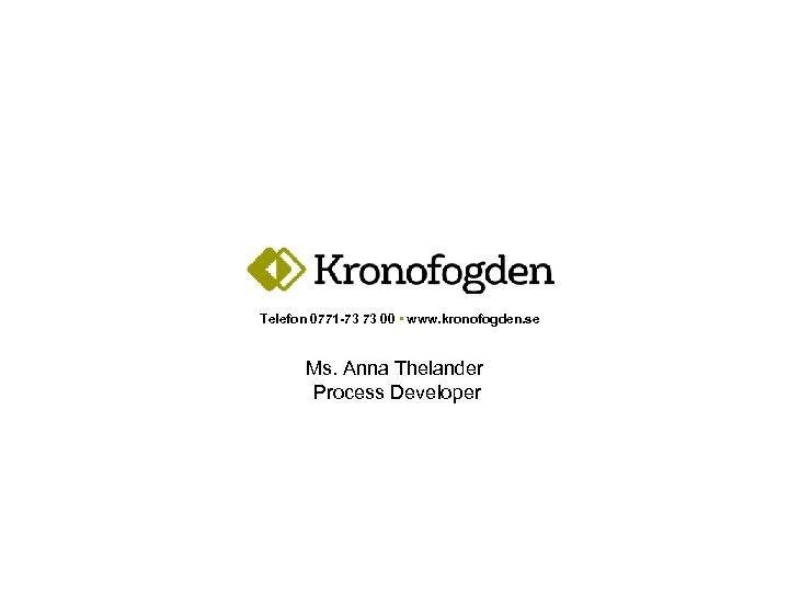 Telefon 0771 -73 73 00 • www. kronofogden. se Ms. Anna Thelander Process Developer