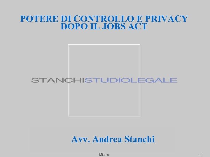 POTERE DI CONTROLLO E PRIVACY DOPO IL JOBS ACT Avv. Andrea Stanchi Milano 1