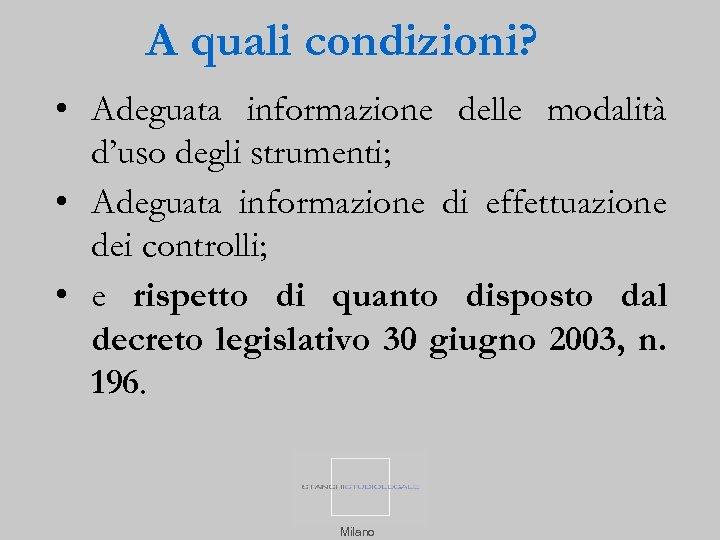 A quali condizioni? • Adeguata informazione delle modalità d'uso degli strumenti; • Adeguata informazione