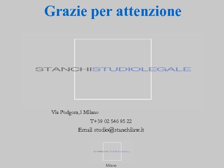 Grazie per attenzione Via Podgora, 1 Milano T+39 02 546 95 22 Email studio@stanchilaw.