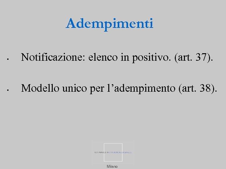 Adempimenti Notificazione: elenco in positivo. (art. 37). Modello unico per l'adempimento (art. 38). Milano