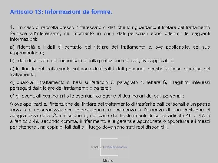 Articolo 13: Informazioni da fornire. 1. In caso di raccolta presso l'interessato di dati