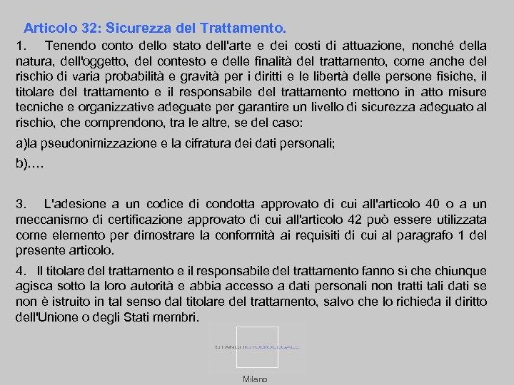 Articolo 32: Sicurezza del Trattamento. 1. Tenendo conto dello stato dell'arte e dei costi