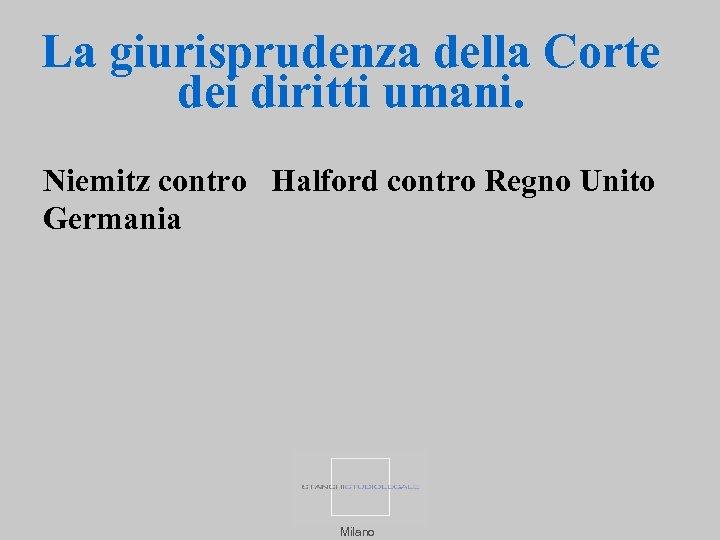 La giurisprudenza della Corte dei diritti umani. Niemitz contro Halford contro Regno Unito Germania