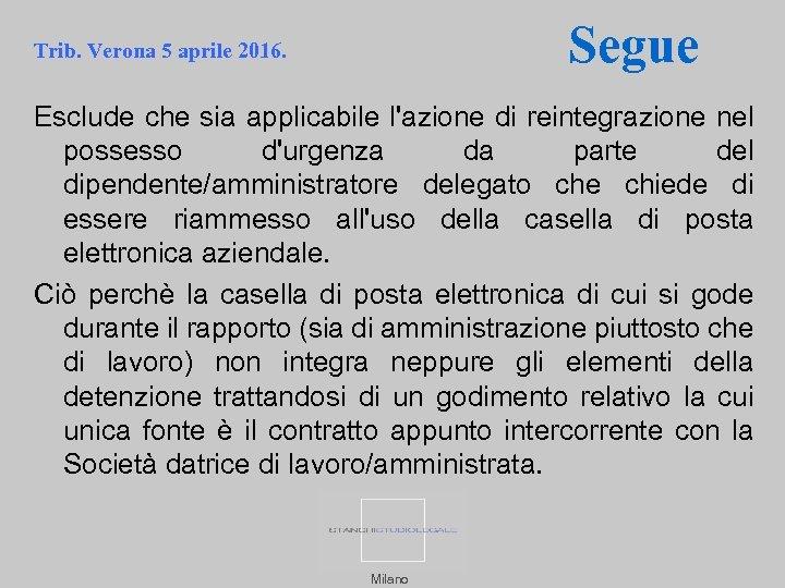 Segue Trib. Verona 5 aprile 2016. Esclude che sia applicabile l'azione di reintegrazione nel