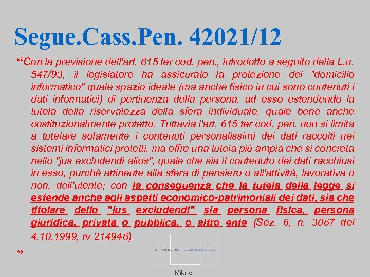 "Segue. Cass. Pen. 42021/12 ""Con la previsione dell'art. 615 ter cod. pen. , introdotto"