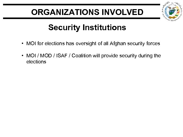 ORGANIZATIONS INVOLVED Security Institutions • MOI for elections has oversight of all Afghan security