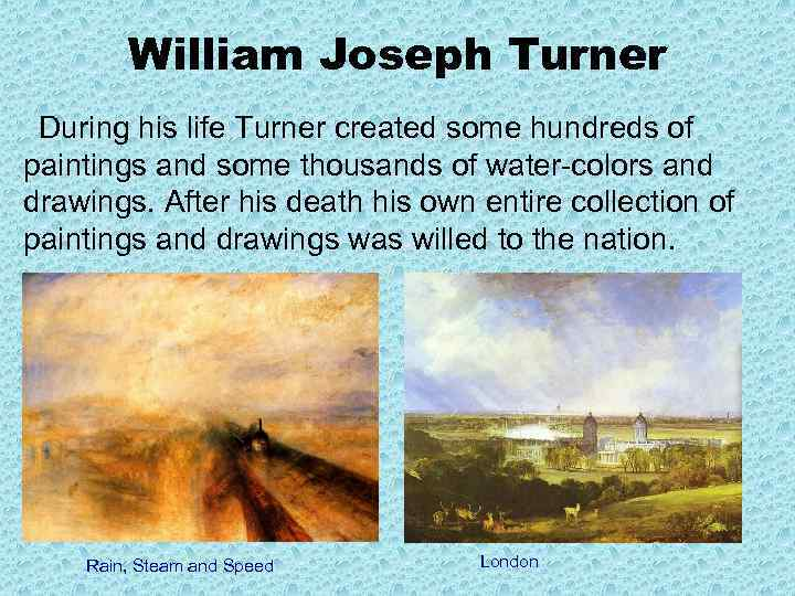 William Joseph Turner During his life Turner created some hundreds of paintings and some