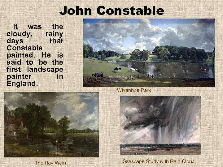 John Constable It was the cloudy, rainy days that Constable painted. He is said