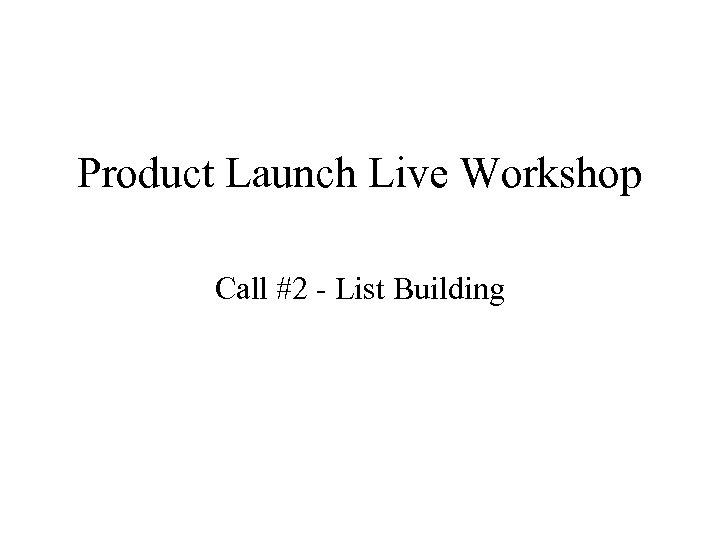 Product Launch Live Workshop Call #2 - List Building