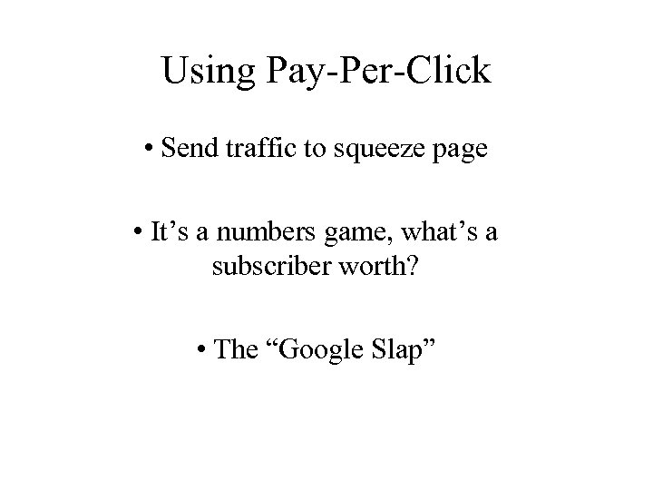 Using Pay-Per-Click • Send traffic to squeeze page • It's a numbers game, what's