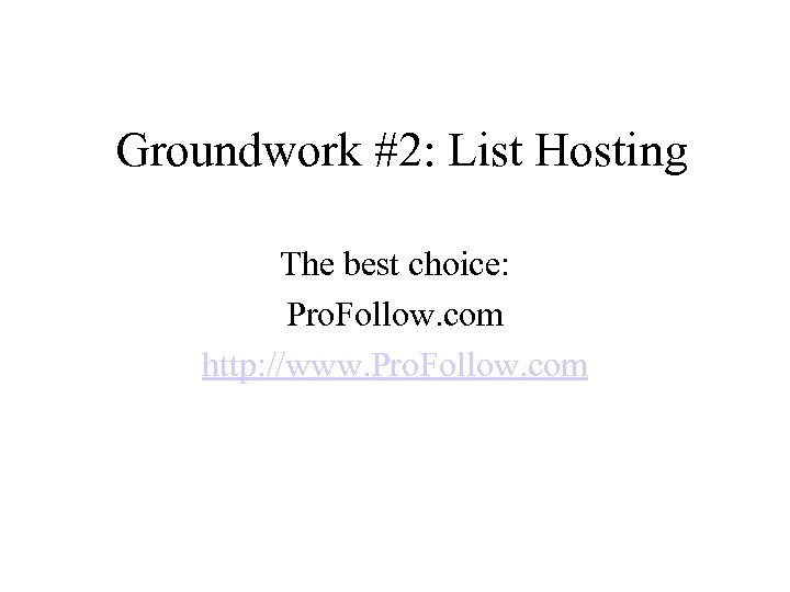 Groundwork #2: List Hosting The best choice: Pro. Follow. com http: //www. Pro. Follow.