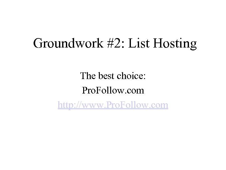 Groundwork #2: List Hosting The best choice: Pro. Follow. com http: //www. Pro. Follow.
