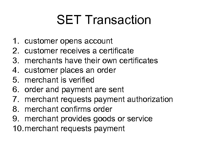SET Transaction 1. customer opens account 2. customer receives a certificate 3. merchants have
