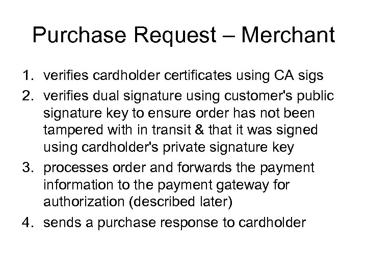 Purchase Request – Merchant 1. verifies cardholder certificates using CA sigs 2. verifies dual