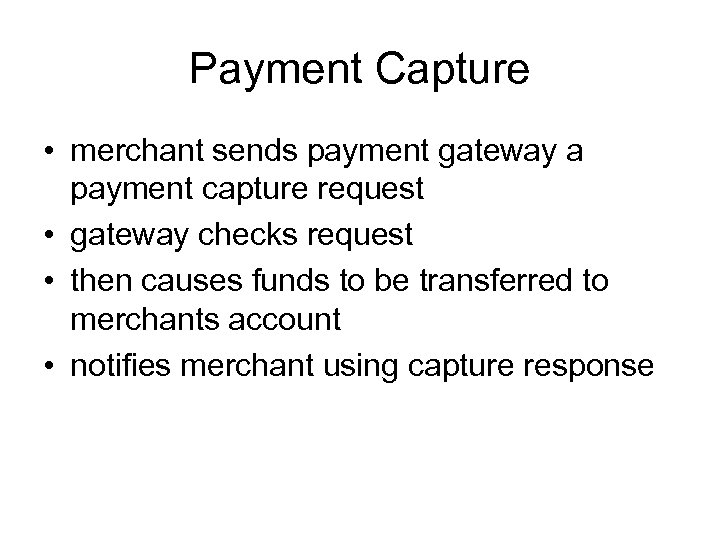 Payment Capture • merchant sends payment gateway a payment capture request • gateway checks