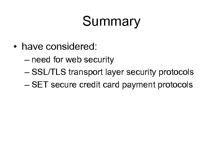 Summary • have considered: – need for web security – SSL/TLS transport layer security