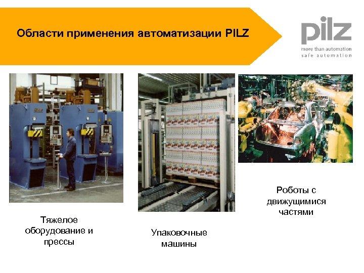 Области применения автоматизации PILZ Тяжелое оборудование и прессы Роботы с движущимися частями Упаковочные машины