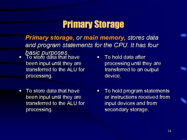 Primary Storage Primary storage, or main memory, stores data and program statements for the