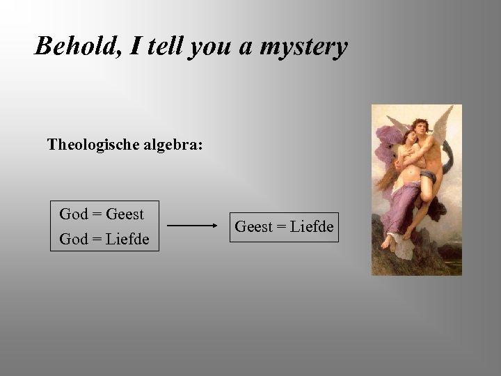 Behold, I tell you a mystery Theologische algebra: God = Geest God = Liefde