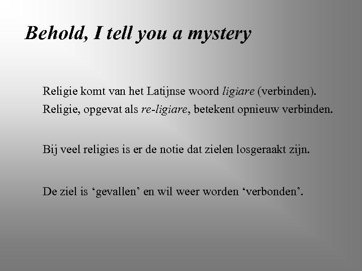 Behold, I tell you a mystery Religie komt van het Latijnse woord ligiare (verbinden).