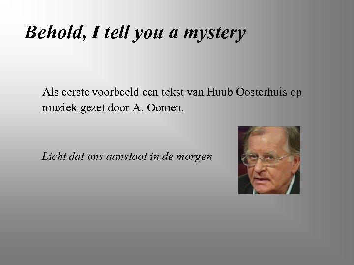 Behold, I tell you a mystery Als eerste voorbeeld een tekst van Huub Oosterhuis